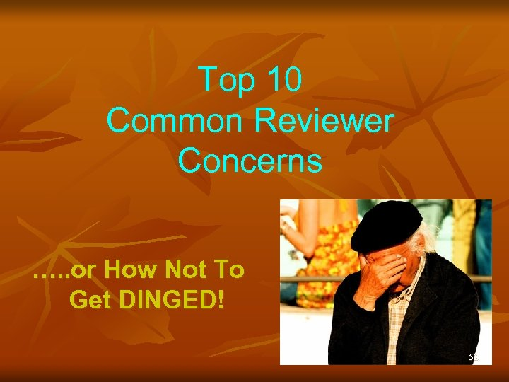 Top 10 Common Reviewer Concerns …. . or How Not To Get DINGED! 52
