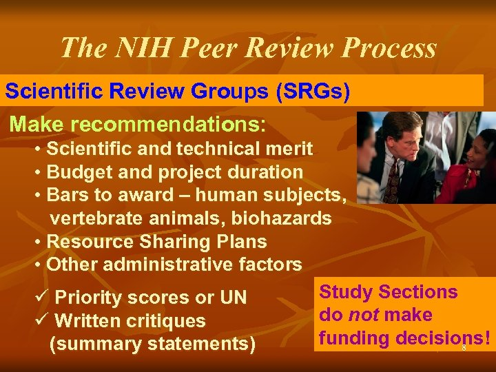 The NIH Peer Review Process Scientific Review Groups (SRGs) Make recommendations: • Scientific and