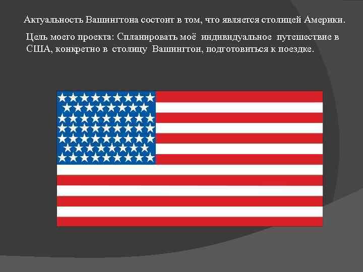 Актуальность Вашингтона состоит в том, что является столицей Америки. Цель моего проекта: Спланировать моё