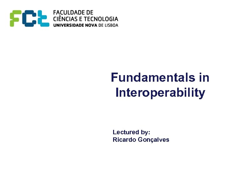 Fundamentals in Interoperability Lectured by: Ricardo Gonçalves