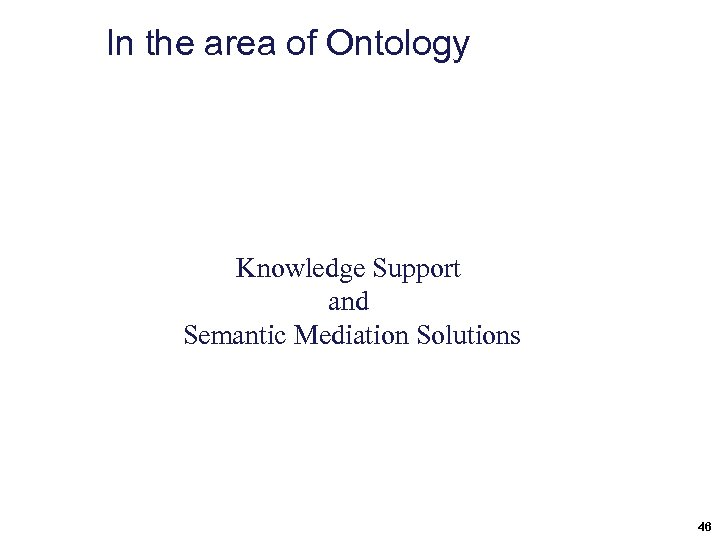 In the area of Ontology Knowledge Support and Semantic Mediation Solutions 46