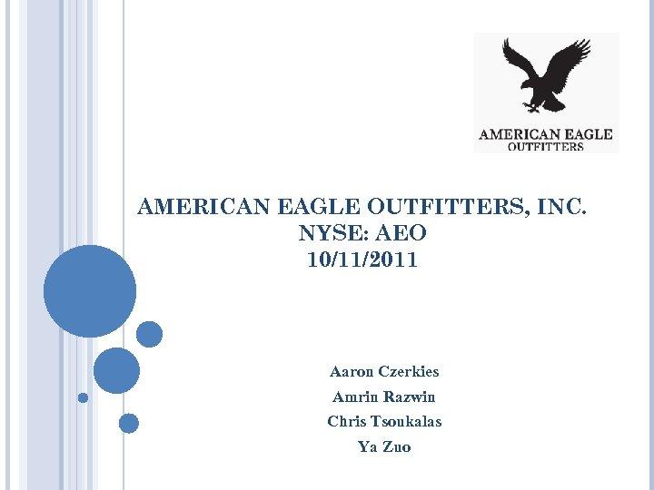 AMERICAN EAGLE OUTFITTERS, INC. NYSE: AEO 10/11/2011 Aaron Czerkies Amrin Razwin Chris Tsoukalas Ya