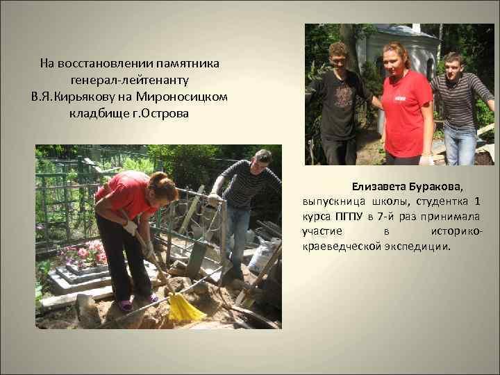 На восстановлении памятника генерал-лейтенанту В. Я. Кирьякову на Мироносицком кладбище г. Острова Елизавета Буракова,