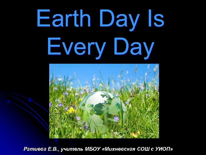 Earth Day Is Every Day Ратиева Е. В. , учитель МБОУ «Михневская СОШ с
