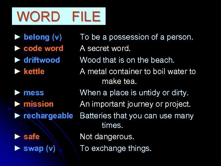 WORD FILE ► belong (v) ► code word ► driftwood ► kettle To be