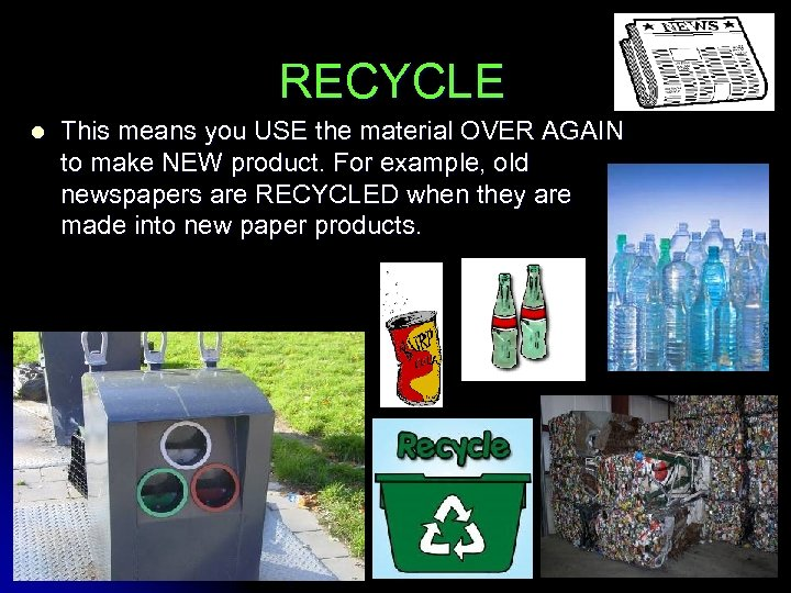 RECYCLE l This means you USE the material OVER AGAIN to make NEW product.