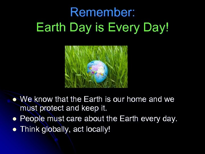 Remember: Earth Day is Every Day! l l l We know that the Earth