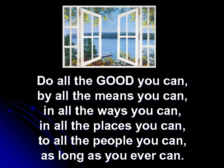 Do all the GOOD you can, by all the means you can, in all