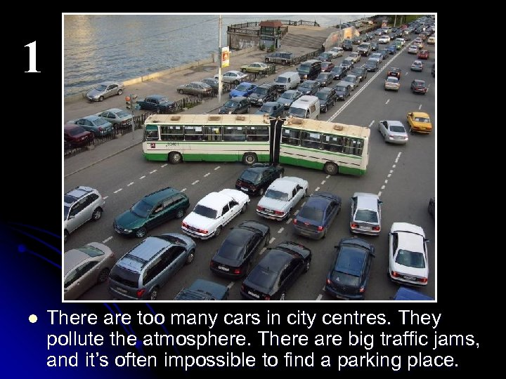 1 l There are too many cars in city centres. They pollute the atmosphere.