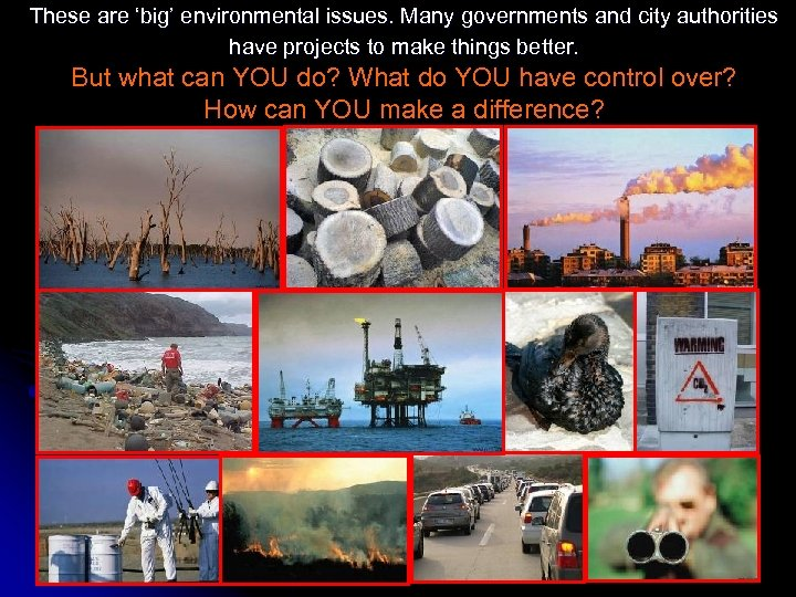 These are 'big' environmental issues. Many governments and city authorities have projects to make