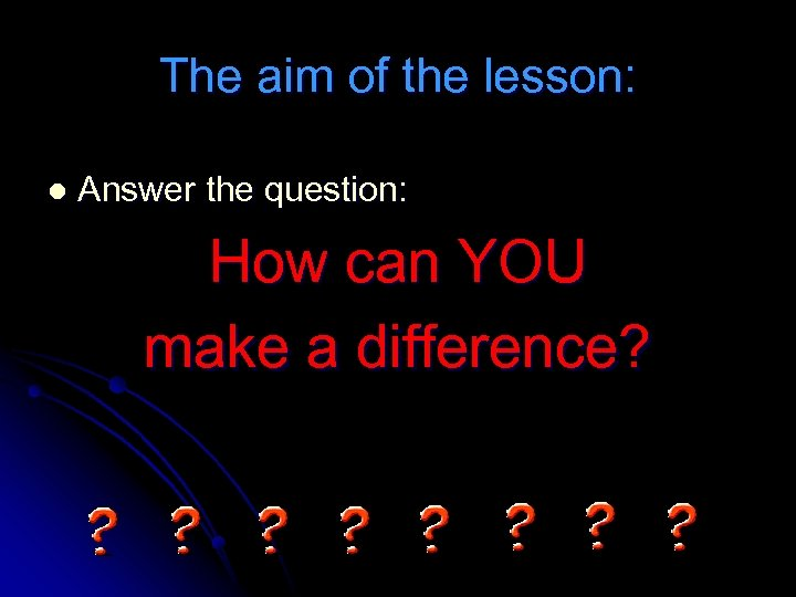 The aim of the lesson: l Answer the question: How can YOU make a