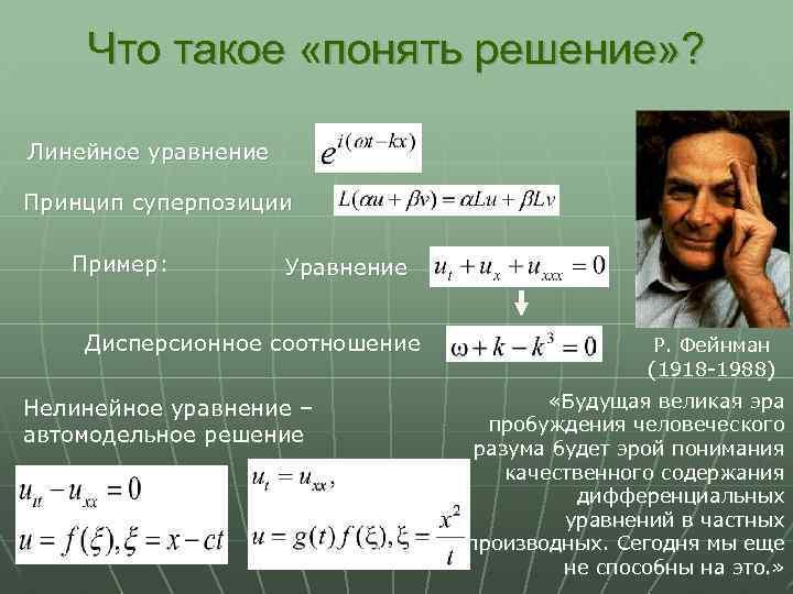 Что такое «понять решение» ? Линейное уравнение Принцип суперпозиции Пример: Уравнение Дисперсионное соотношение Нелинейное