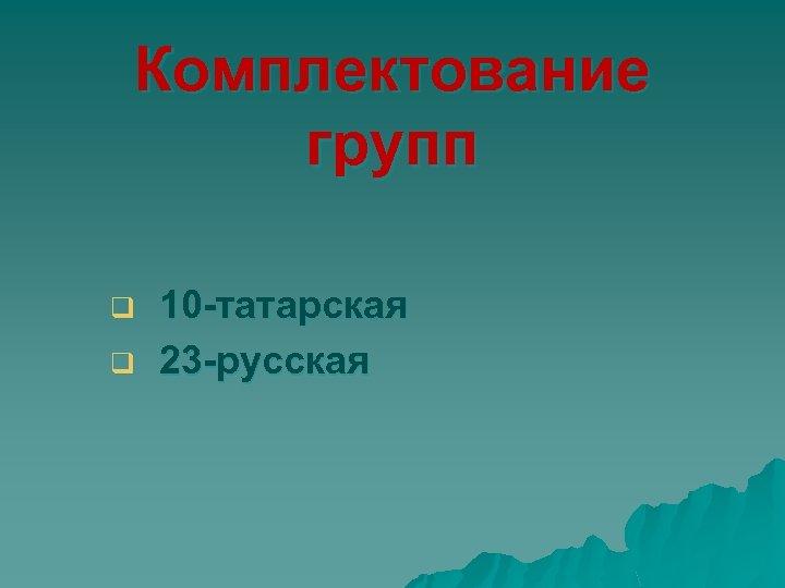 Комплектование групп q q 10 -татарская 23 -русская