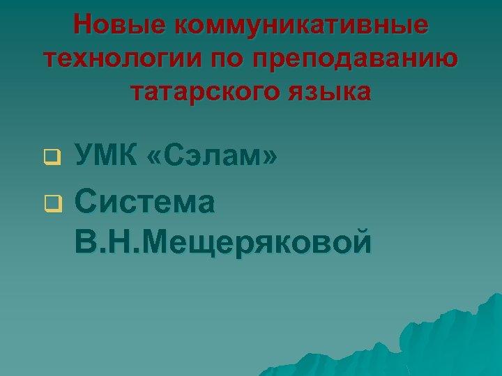 Новые коммуникативные технологии по преподаванию татарского языка q УМК «Сэлам» q Система В. Н.