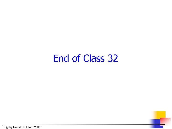 End of Class 32 31 © by Leszek T. Lilien, 2005