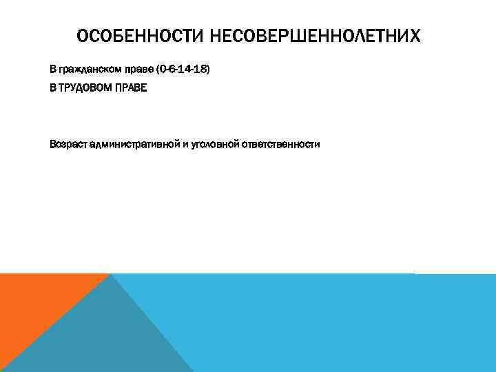 ОСОБЕННОСТИ НЕСОВЕРШЕННОЛЕТНИХ В гражданском праве (0 -6 -14 -18) В ТРУДОВОМ ПРАВЕ Возраст административной