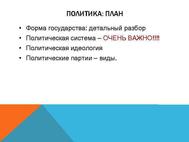 ПОЛИТИКА: ПЛАН • • Форма государства: детальный разбор Политическая система – ОЧЕНЬ ВАЖНО!!!! Политическая