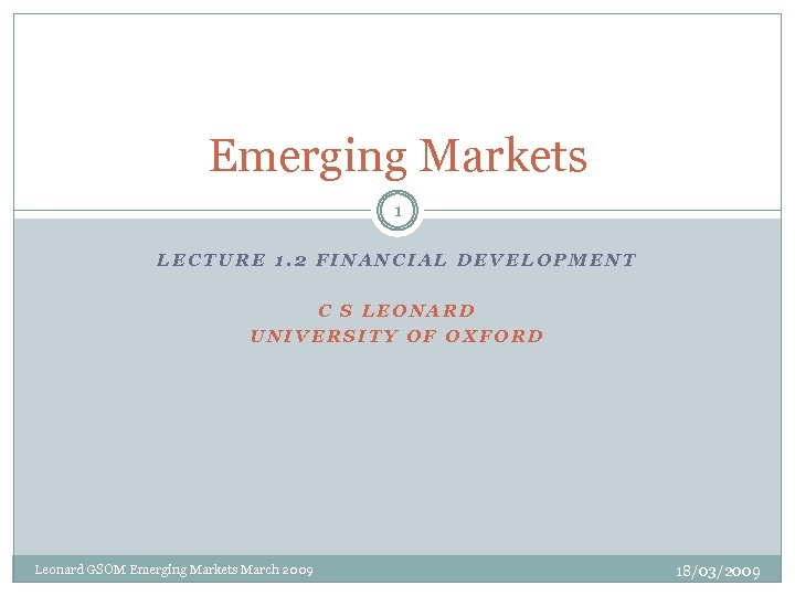 Emerging Markets 1 LECTURE 1. 2 FINANCIAL DEVELOPMENT C S LEONARD UNIVERSITY OF OXFORD