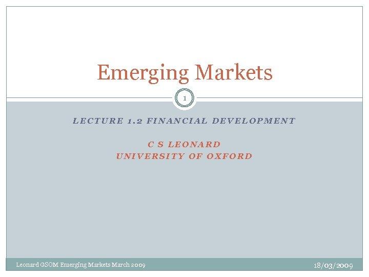 Emerging Markets 1 LECTURE 1. 2 FINANCIAL DEVELOPMENT C S LEONARD UNIVERSITY OF OXFORD