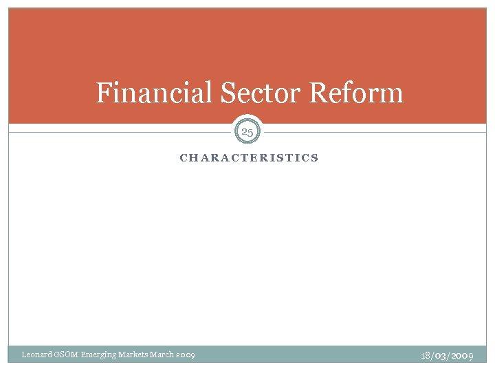 Financial Sector Reform 25 CHARACTERISTICS Leonard GSOM Emerging Markets March 2009 18/03/2009