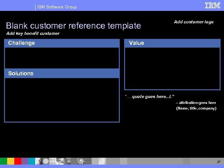 IBM Software Group Blank customer reference template Add customer logo Add key benefit customer