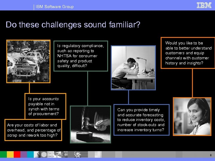IBM Software Group Do these challenges sound familiar? Would you like to be able