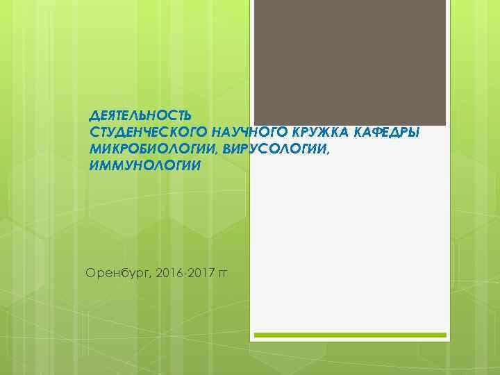 ДЕЯТЕЛЬНОСТЬ СТУДЕНЧЕСКОГО НАУЧНОГО КРУЖКА КАФЕДРЫ МИКРОБИОЛОГИИ, ВИРУСОЛОГИИ, ИММУНОЛОГИИ Оренбург, 2016 -2017 гг