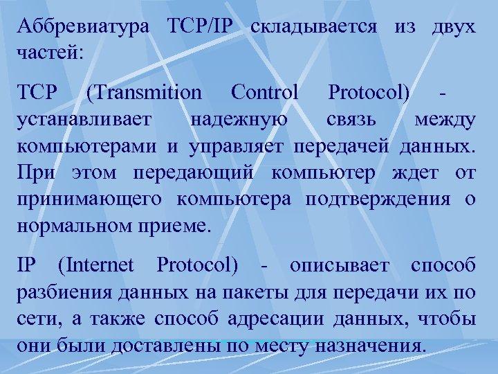 Аббревиатура TCP/IP складывается из двух частей: TCP (Transmition Control Protocol) - устанавливает надежную связь