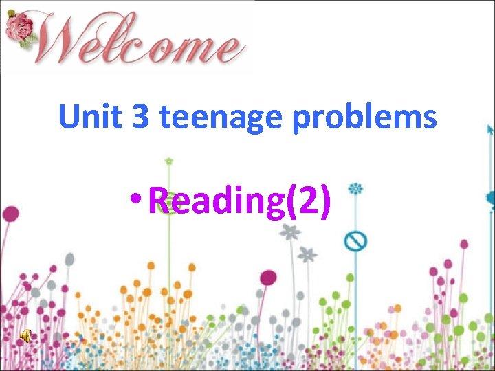 Unit 3 teenage problems • Reading(2)