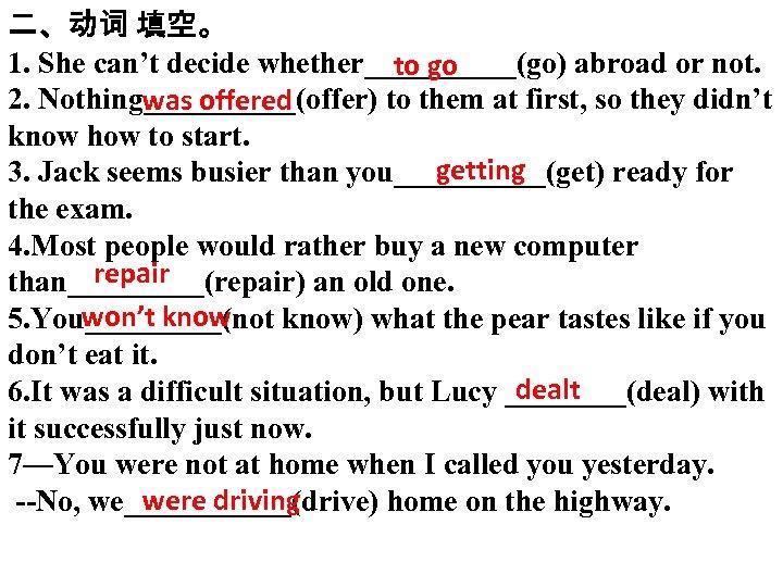 二、动词 填空。 1. She can't decide whether_____(go) abroad or not. to go 2. Nothing_____(offer)