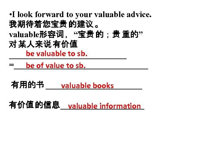 "• I look forward to your valuable advice. 我期待着您宝贵 的建议 。 valuable形容词 ,""宝贵"