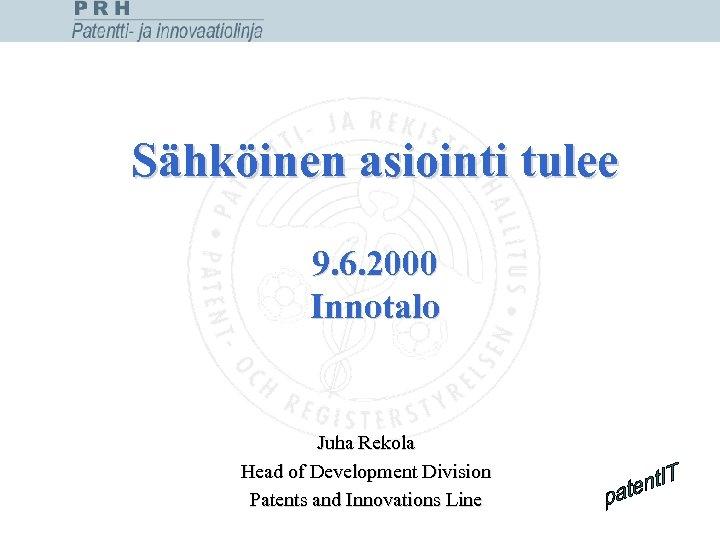 Sähköinen asiointi tulee 9. 6. 2000 Innotalo Juha Rekola Head of Development Division Patents