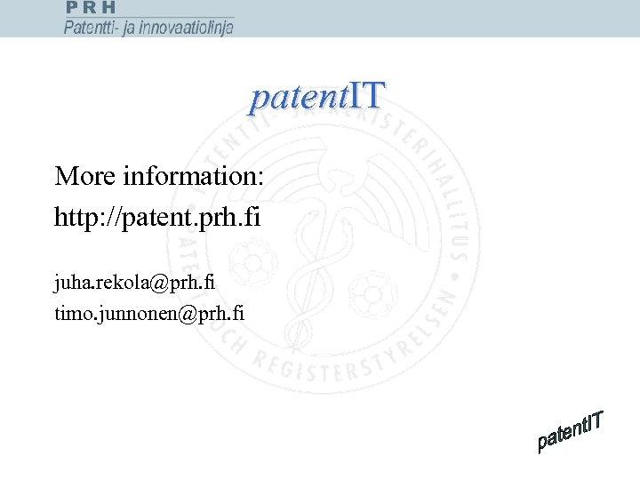 patent. IT More information: http: //patent. prh. fi juha. rekola@prh. fi timo. junnonen@prh. fi