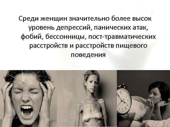 Среди женщин значительно более высок уровень депрессий, панических атак, фобий, бессонницы, пост-травматических расстройств и