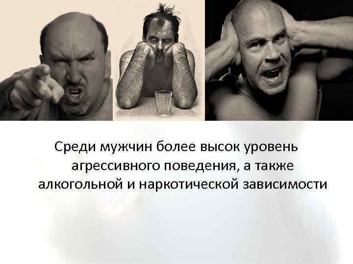 Среди мужчин более высок уровень агрессивного поведения, а также алкогольной и наркотической зависимости