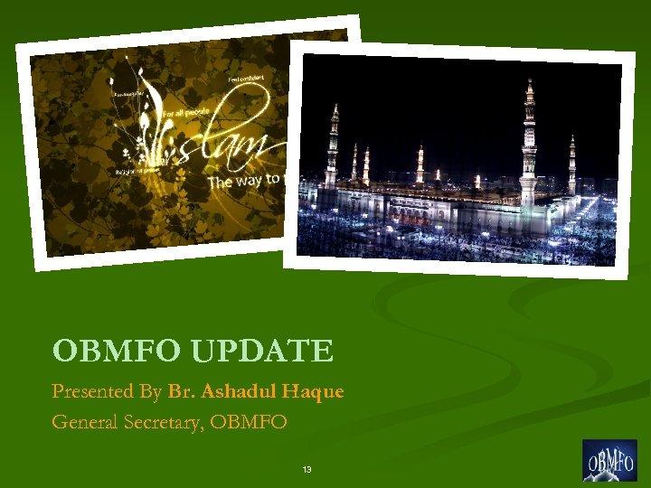 OBMFO UPDATE Presented By Br. Ashadul Haque General Secretary, OBMFO 13