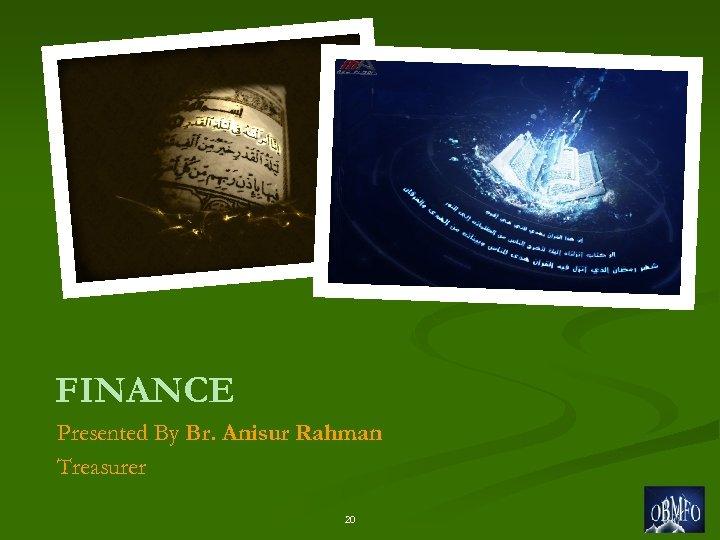 FINANCE Presented By Br. Anisur Rahman Treasurer 20