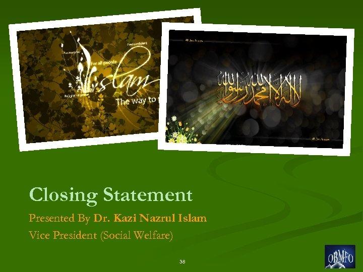 Closing Statement Presented By Dr. Kazi Nazrul Islam Vice President (Social Welfare) 38
