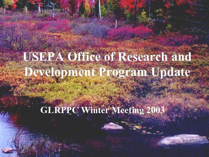 USEPA Office of Research and Development Program Update GLRPPC Winter Meeting 2003