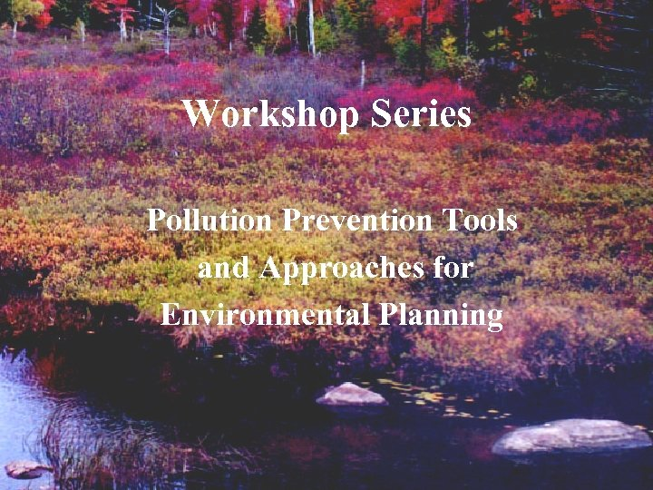 Workshop Series Pollution Prevention Tools and Approaches for Environmental Planning