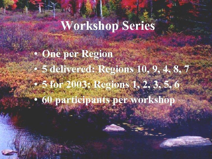 Workshop Series • • One per Region 5 delivered: Regions 10, 9, 4, 8,