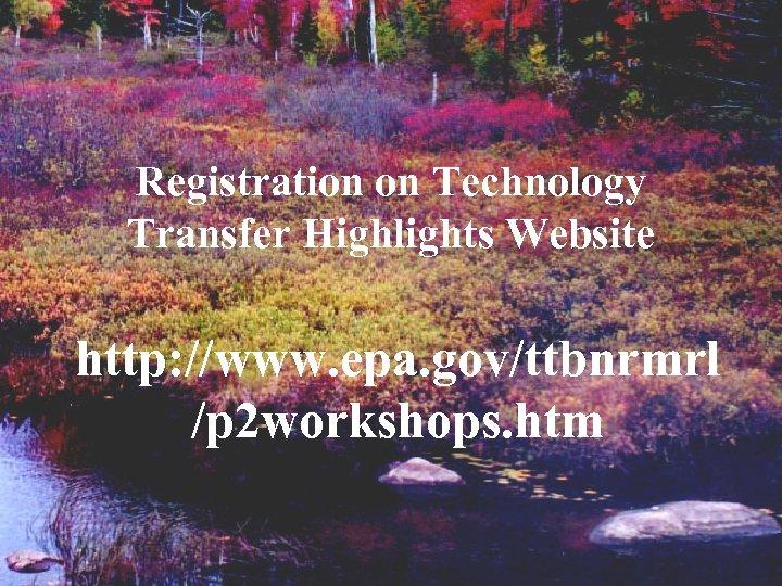 Registration on Technology Transfer Highlights Website http: //www. epa. gov/ttbnrmrl /p 2 workshops. htm
