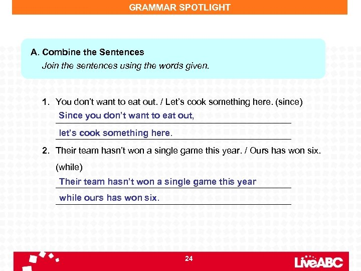 GRAMMAR SPOTLIGHT A. Combine the Sentences Join the sentences using the words given. 1.