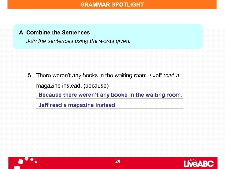 GRAMMAR SPOTLIGHT A. Combine the Sentences Join the sentences using the words given. 5.