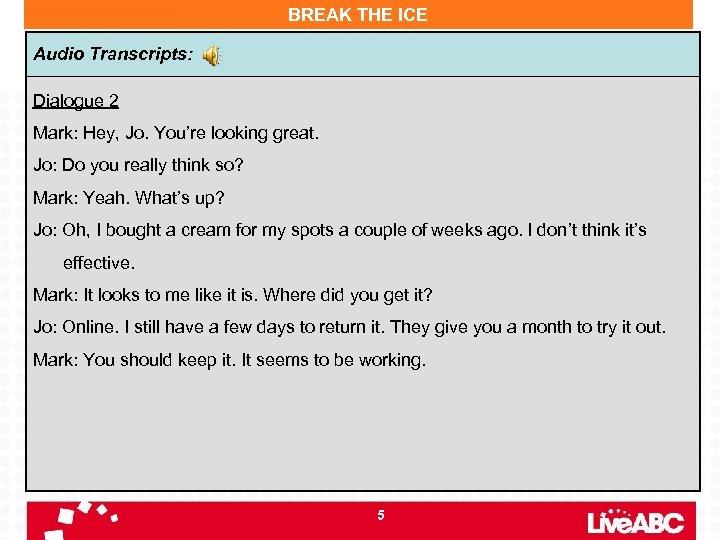 BREAK THE ICE Audio Transcripts: Dialogue 2 Mark: Hey, Jo. You're looking great. Jo: