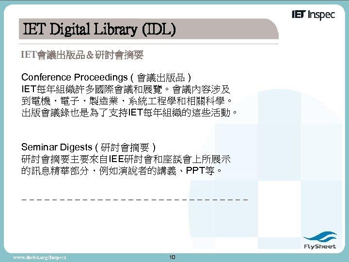 IET Digital Library (IDL) IET會議出版品&研討會摘要 Conference Proceedings ( 會議出版品 ) IET每年組織許多國際會議和展覽。會議內容涉及 到電機,電子,製造業,系統 程學和相關科學。 出版會議錄也是為了支持IET每年組織的這些活動。