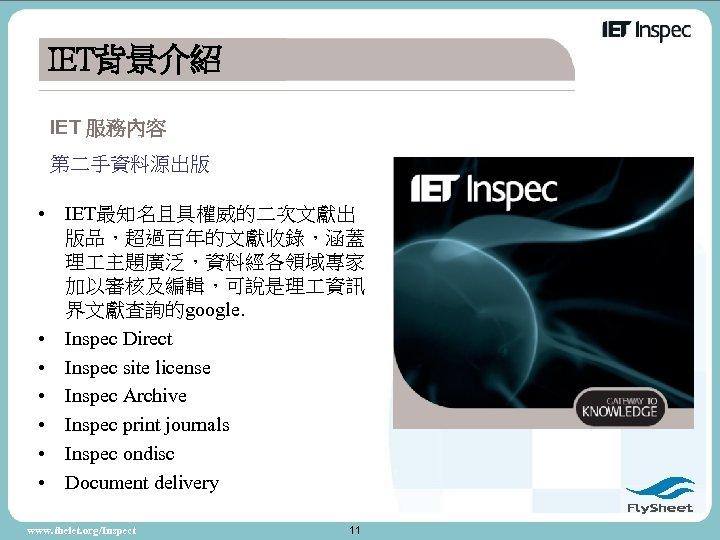 IET背景介紹 IET 服務內容 第二手資料源出版 • IET最知名且具權威的二次文獻出 版品,超過百年的文獻收錄,涵蓋 理 主題廣泛,資料經各領域專家 加以審核及編輯,可說是理 資訊 界文獻查詢的google. • Inspec