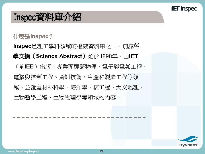 Inspec資料庫介紹 什麼是Inspec? Inspec是理 學科領域的權威資料庫之一,前身科 學文摘(Science Abstract)始於 1898年,由IET (前IEE)出版。專業面覆蓋物理、電子與電氣 程、 電腦與控制 程、資訊技術、生產和製造 程等領 域,並覆蓋材料科學,海洋學,核 程,天文地理、