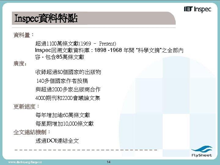 "Inspec資料特點 資料量: 超過1100萬條文獻(1969 – Present) Inspec回溯文獻資料庫 : 1898 -1968 年間 ""科學文摘""之全部內 容 - 包含"