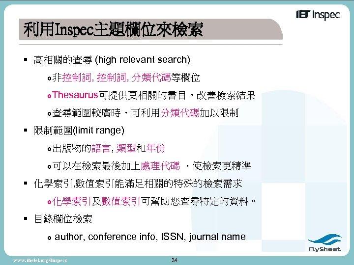 利用Inspec主題欄位來檢索 § 高相關的查尋 (high relevant search) 非控制詞, 分類代碼等欄位 Thesaurus可提供更相關的書目,改善檢索結果 查尋範圍較廣時,可利用分類代碼加以限制 § 限制範圍(limit range) 出版物的語言,